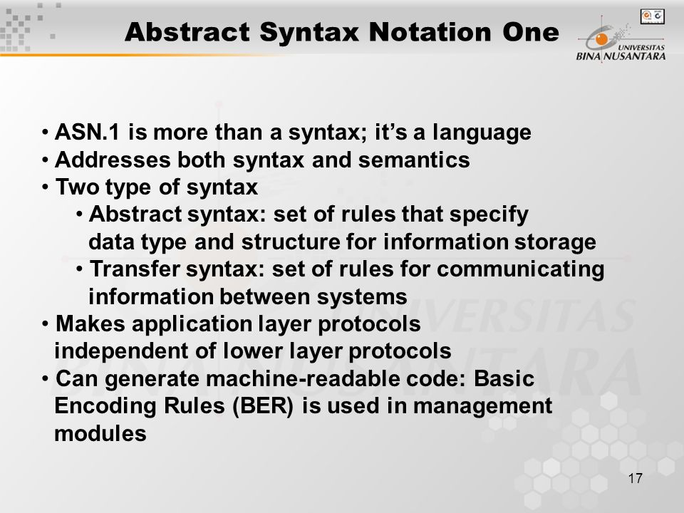 17 Abstract Syntax Notation One ASN.1 is more than a syntax; it's a language Addresses both syntax and semantics Two type of syntax Abstract syntax: set of rules that specify data type and structure for information storage Transfer syntax: set of rules for communicating information between systems Makes application layer protocols independent of lower layer protocols Can generate machine-readable code: Basic Encoding Rules (BER) is used in management modules