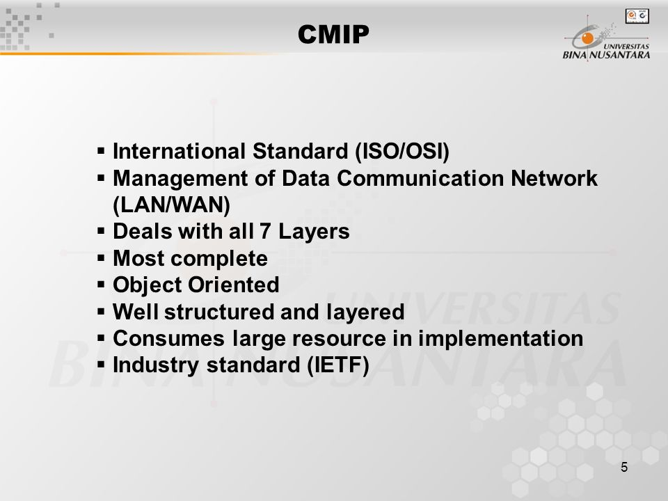 5 CMIP  International Standard (ISO/OSI)  Management of Data Communication Network (LAN/WAN)  Deals with all 7 Layers  Most complete  Object Oriented  Well structured and layered  Consumes large resource in implementation  Industry standard (IETF)