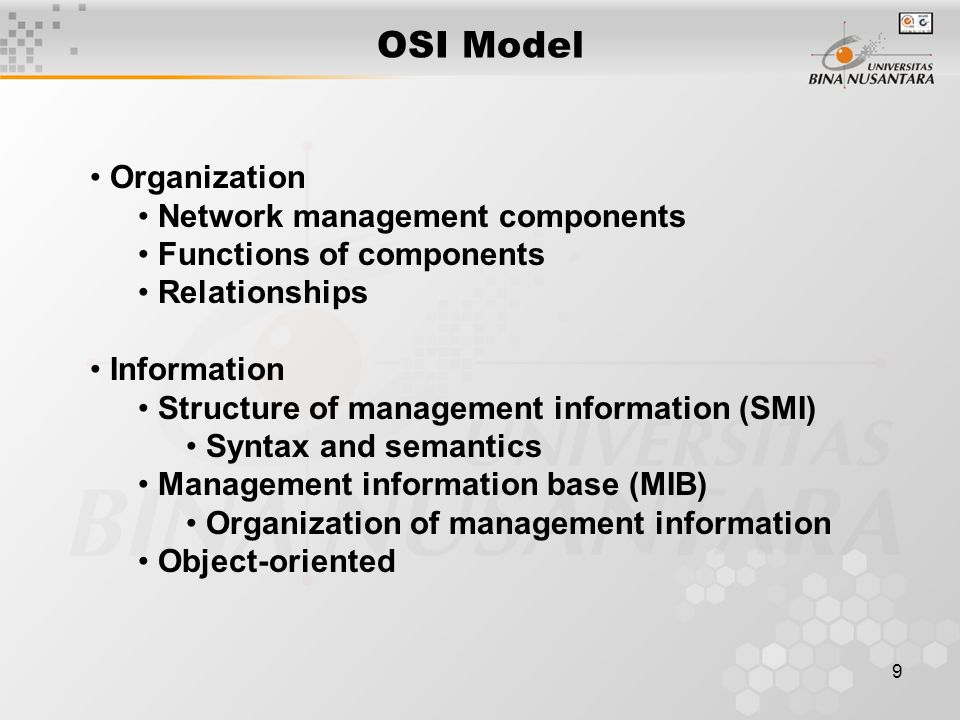 9 OSI Model Organization Network management components Functions of components Relationships Information Structure of management information (SMI) Syntax and semantics Management information base (MIB) Organization of management information Object-oriented