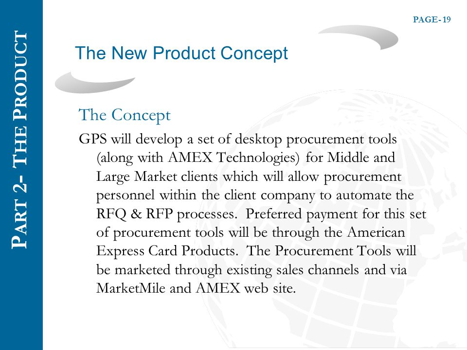 PAGE- 19 The New Product Concept P ART 2 - T HE P RODUCT The Concept GPS will develop a set of desktop procurement tools (along with AMEX Technologies) for Middle and Large Market clients which will allow procurement personnel within the client company to automate the RFQ & RFP processes.