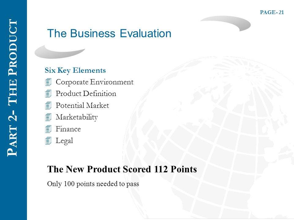 PAGE- 21 The Business Evaluation P ART 2 - T HE P RODUCT Six Key Elements 4Corporate Environment 4Product Definition 4Potential Market 4Marketability 4Finance 4Legal The New Product Scored 112 Points Only 100 points needed to pass