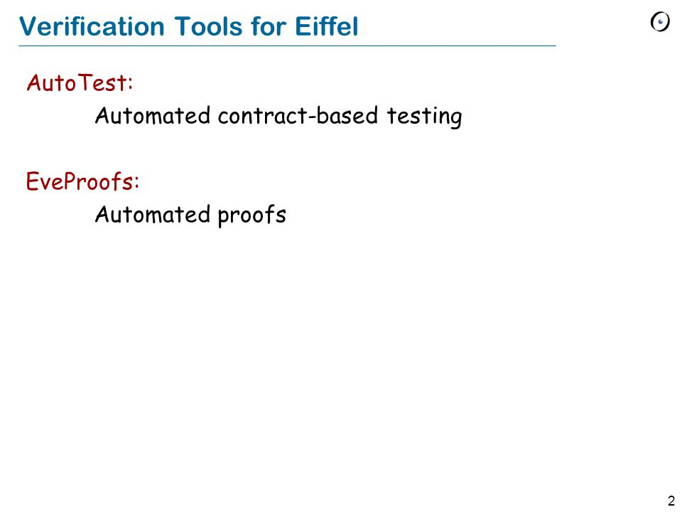 2 Verification Tools for Eiffel AutoTest: Automated contract-based testing EveProofs: Automated proofs