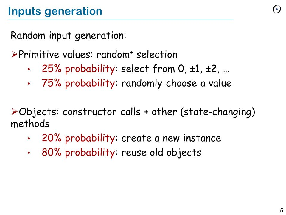 5 Inputs generation Random input generation:  Primitive values: random + selection 25% probability: select from 0, ±1, ±2, … 75% probability: randomly choose a value  Objects: constructor calls + other (state-changing) methods 20% probability: create a new instance 80% probability: reuse old objects