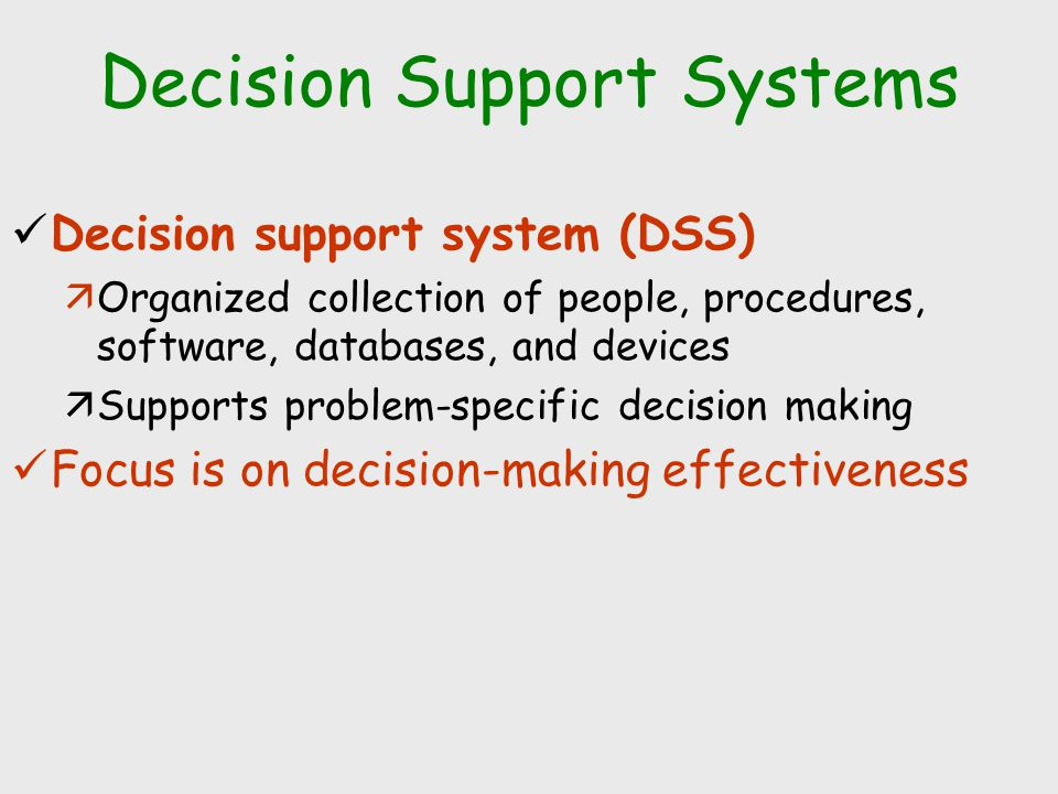 Decision Support Systems Decision support system (DSS) äOrganized collection of people, procedures, software, databases, and devices äSupports problem-specific decision making Focus is on decision-making effectiveness