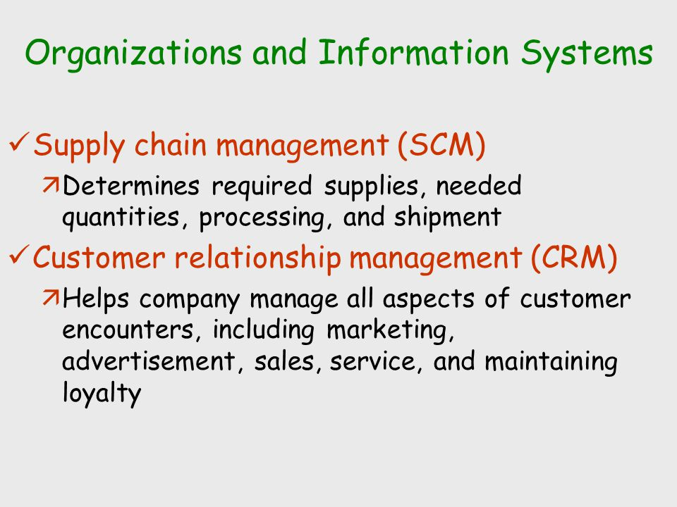 Organizations and Information Systems Supply chain management (SCM) äDetermines required supplies, needed quantities, processing, and shipment Customer relationship management (CRM) äHelps company manage all aspects of customer encounters, including marketing, advertisement, sales, service, and maintaining loyalty