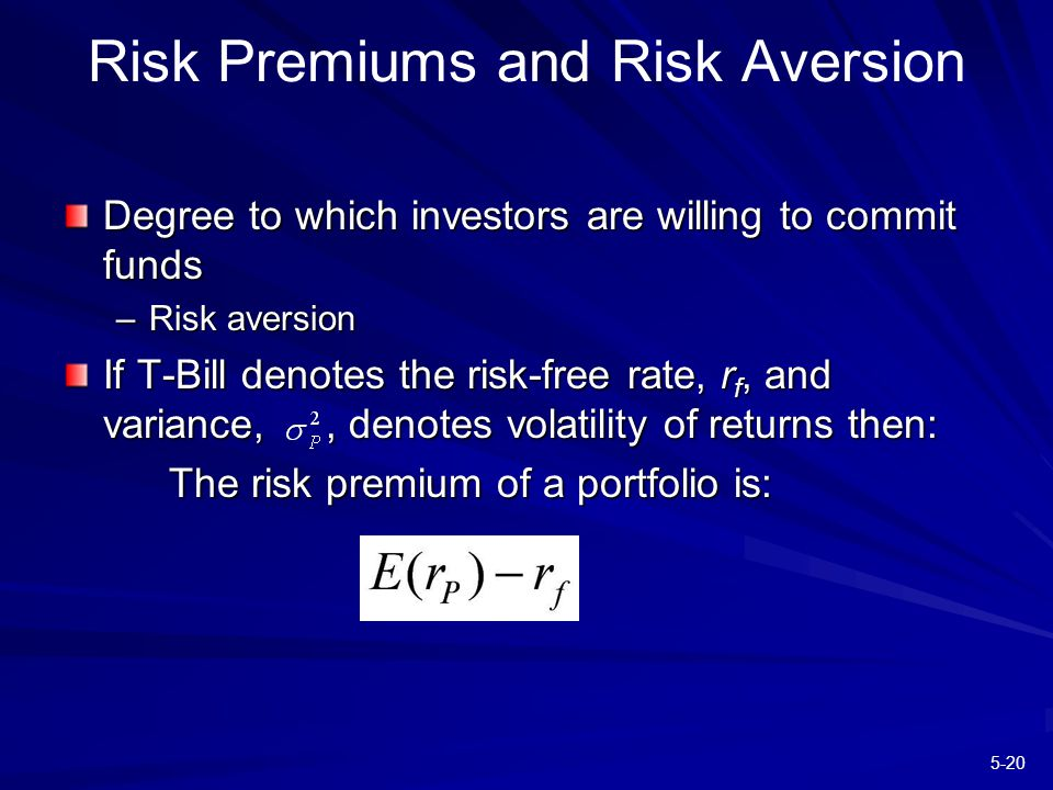 5-20 Risk Premiums and Risk Aversion Degree to which investors are willing to commit funds –Risk aversion If T-Bill denotes the risk-free rate, r f, and variance,, denotes volatility of returns then: The risk premium of a portfolio is: