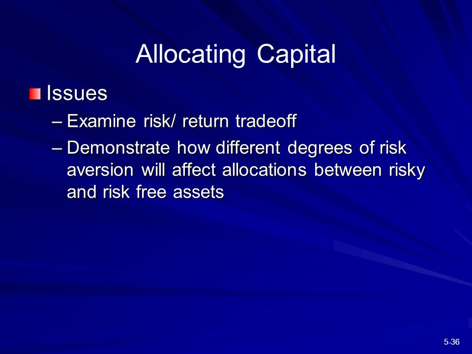 5-36 Allocating Capital Issues –Examine risk/ return tradeoff –Demonstrate how different degrees of risk aversion will affect allocations between risky and risk free assets