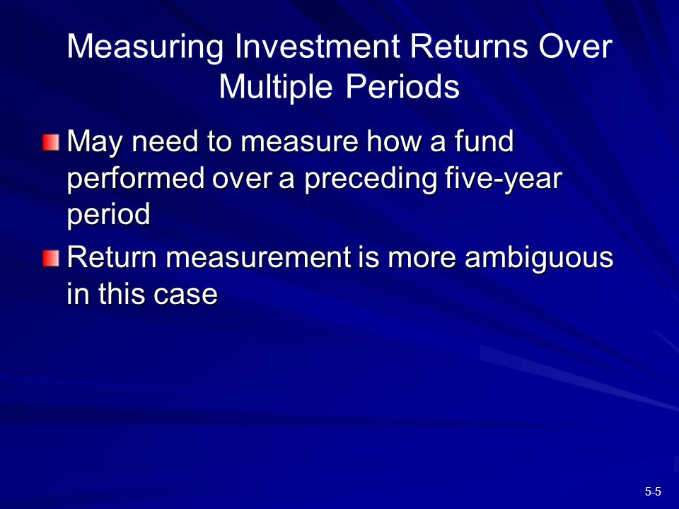5-5 Measuring Investment Returns Over Multiple Periods May need to measure how a fund performed over a preceding five-year period Return measurement is more ambiguous in this case