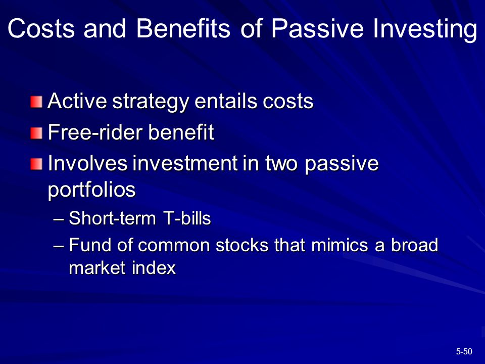5-50 Costs and Benefits of Passive Investing Active strategy entails costs Free-rider benefit Involves investment in two passive portfolios –Short-term T-bills –Fund of common stocks that mimics a broad market index