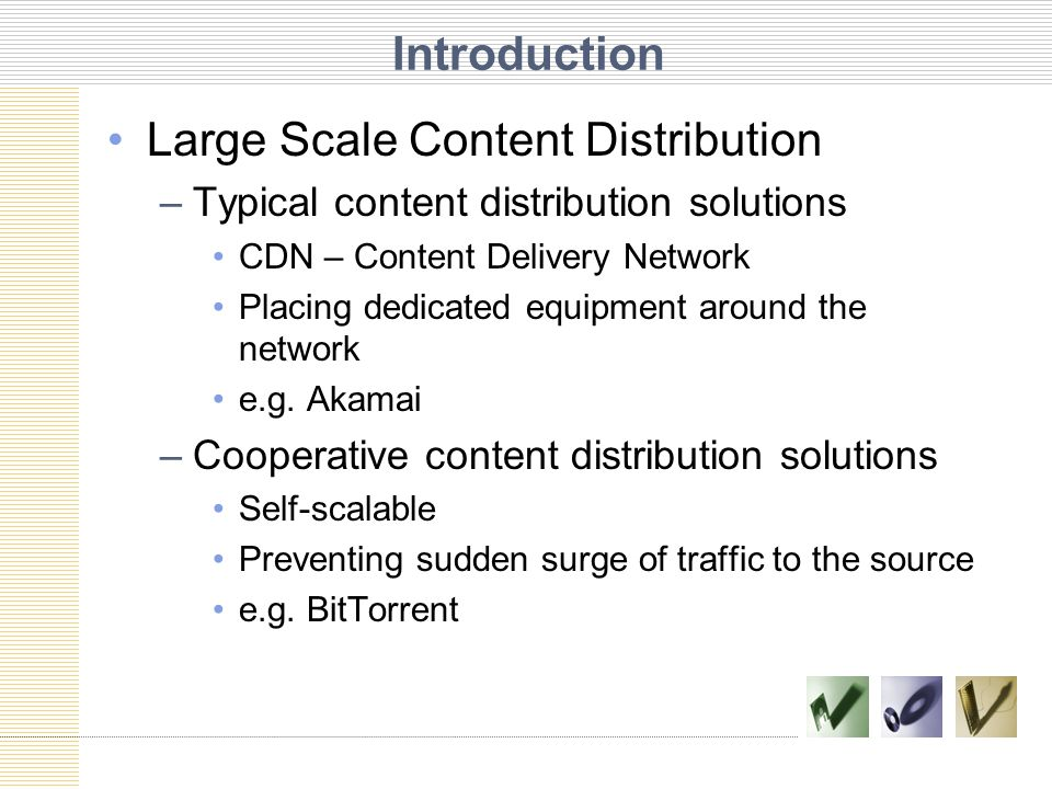 Introduction Large Scale Content Distribution –Typical content distribution solutions CDN – Content Delivery Network Placing dedicated equipment around the network e.g.