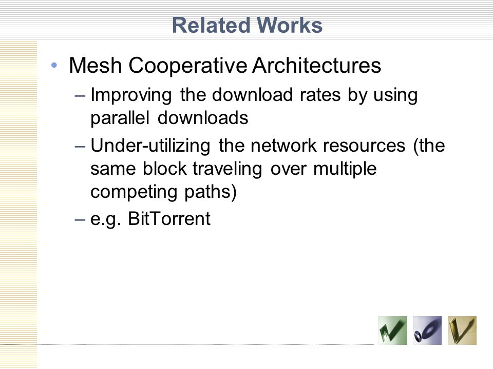 Related Works Mesh Cooperative Architectures –Improving the download rates by using parallel downloads –Under-utilizing the network resources (the same block traveling over multiple competing paths) –e.g.