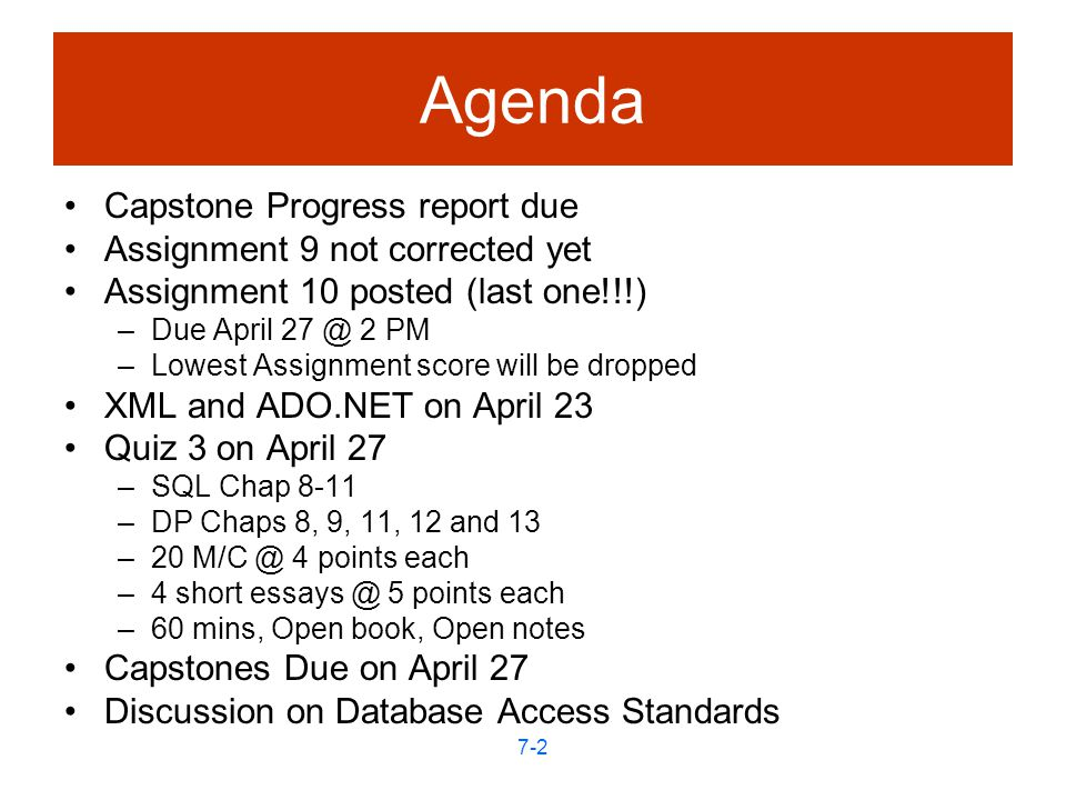 7-2 Agenda Capstone Progress report due Assignment 9 not corrected yet Assignment 10 posted (last one!!!) –Due April 2 PM –Lowest Assignment score will be dropped XML and ADO.NET on April 23 Quiz 3 on April 27 –SQL Chap 8-11 –DP Chaps 8, 9, 11, 12 and 13 –20 4 points each –4 short 5 points each –60 mins, Open book, Open notes Capstones Due on April 27 Discussion on Database Access Standards