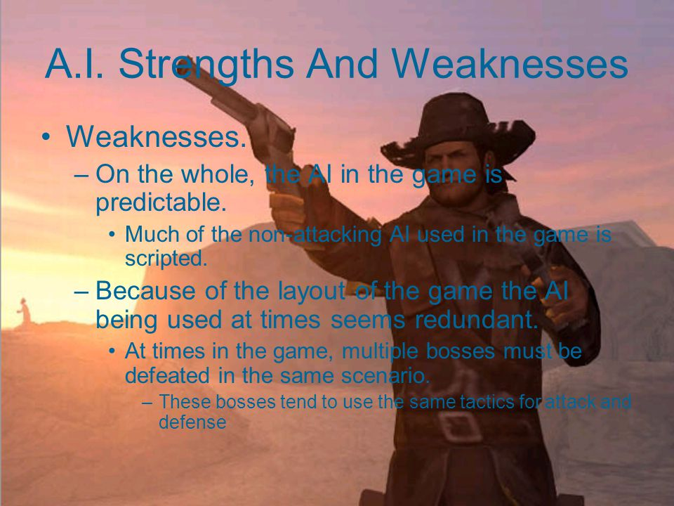 A.I. Strengths And Weaknesses Strengths. –Enemy AI reacts well to the player in most cases.