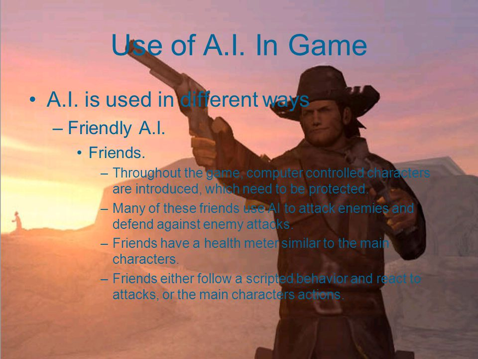 Use of A.I. In Game A.I. is used in different ways –Friendly A.I.