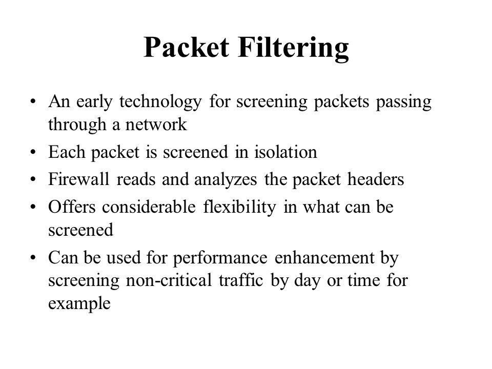 Packet Filtering An early technology for screening packets passing through a network Each packet is screened in isolation Firewall reads and analyzes the packet headers Offers considerable flexibility in what can be screened Can be used for performance enhancement by screening non-critical traffic by day or time for example