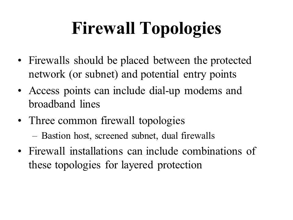 Firewall Topologies Firewalls should be placed between the protected network (or subnet) and potential entry points Access points can include dial-up modems and broadband lines Three common firewall topologies –Bastion host, screened subnet, dual firewalls Firewall installations can include combinations of these topologies for layered protection