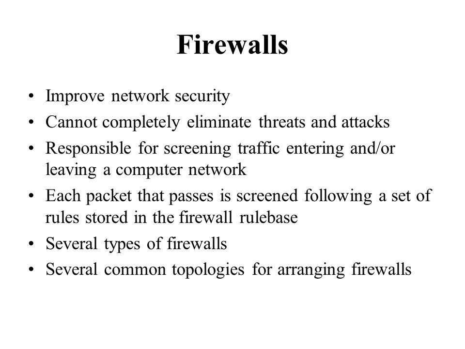 Firewalls Improve network security Cannot completely eliminate threats and attacks Responsible for screening traffic entering and/or leaving a computer network Each packet that passes is screened following a set of rules stored in the firewall rulebase Several types of firewalls Several common topologies for arranging firewalls