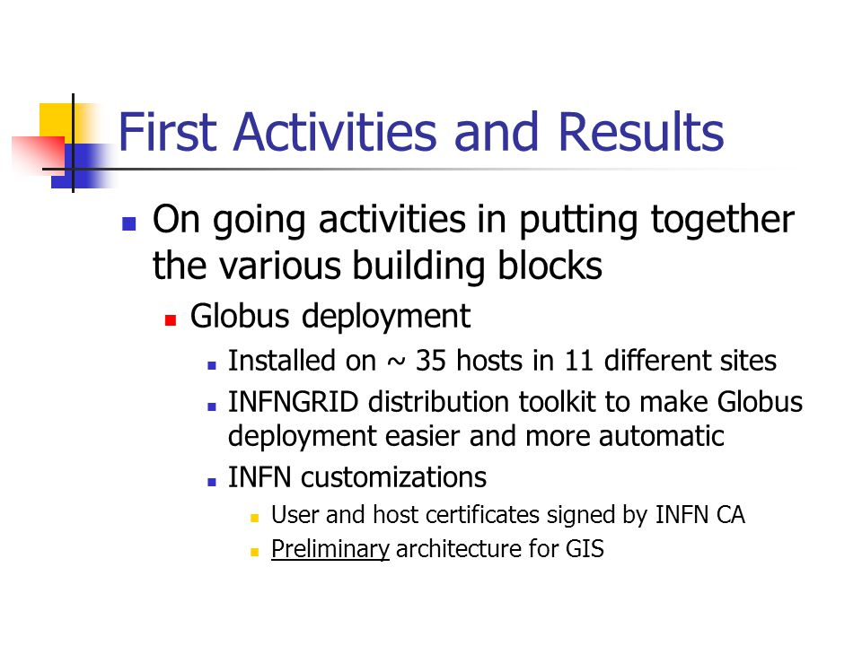 First Activities and Results On going activities in putting together the various building blocks Globus deployment Installed on ~ 35 hosts in 11 different sites INFNGRID distribution toolkit to make Globus deployment easier and more automatic INFN customizations User and host certificates signed by INFN CA Preliminary architecture for GIS