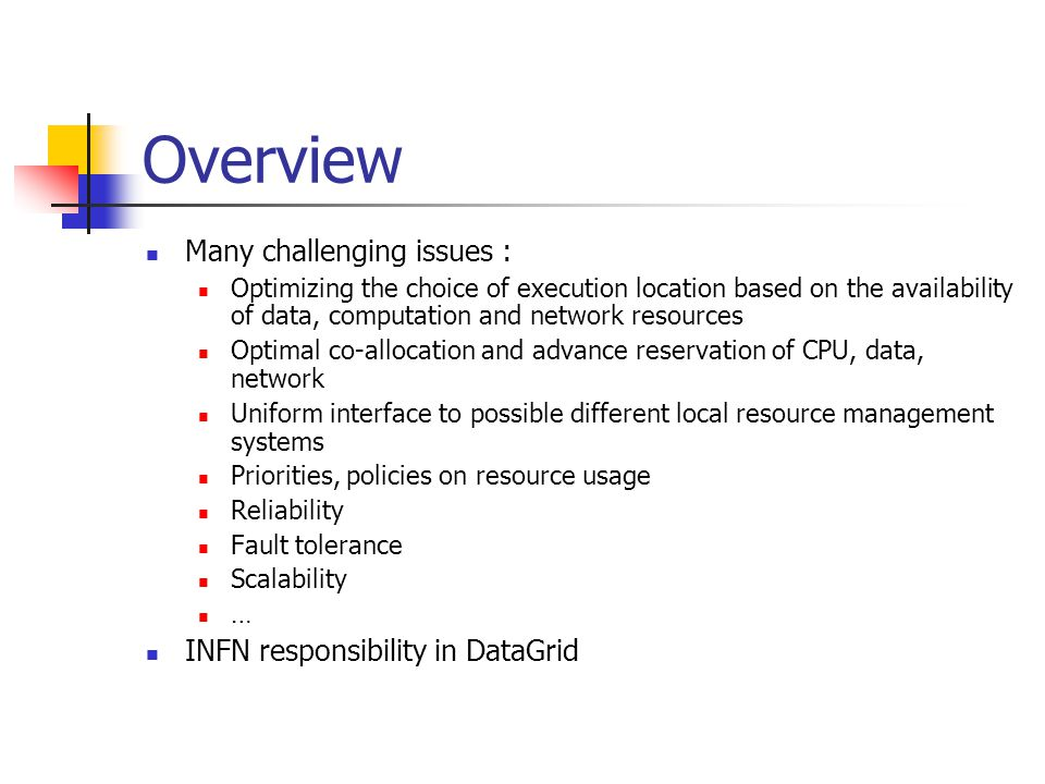 Overview Many challenging issues : Optimizing the choice of execution location based on the availability of data, computation and network resources Optimal co-allocation and advance reservation of CPU, data, network Uniform interface to possible different local resource management systems Priorities, policies on resource usage Reliability Fault tolerance Scalability … INFN responsibility in DataGrid
