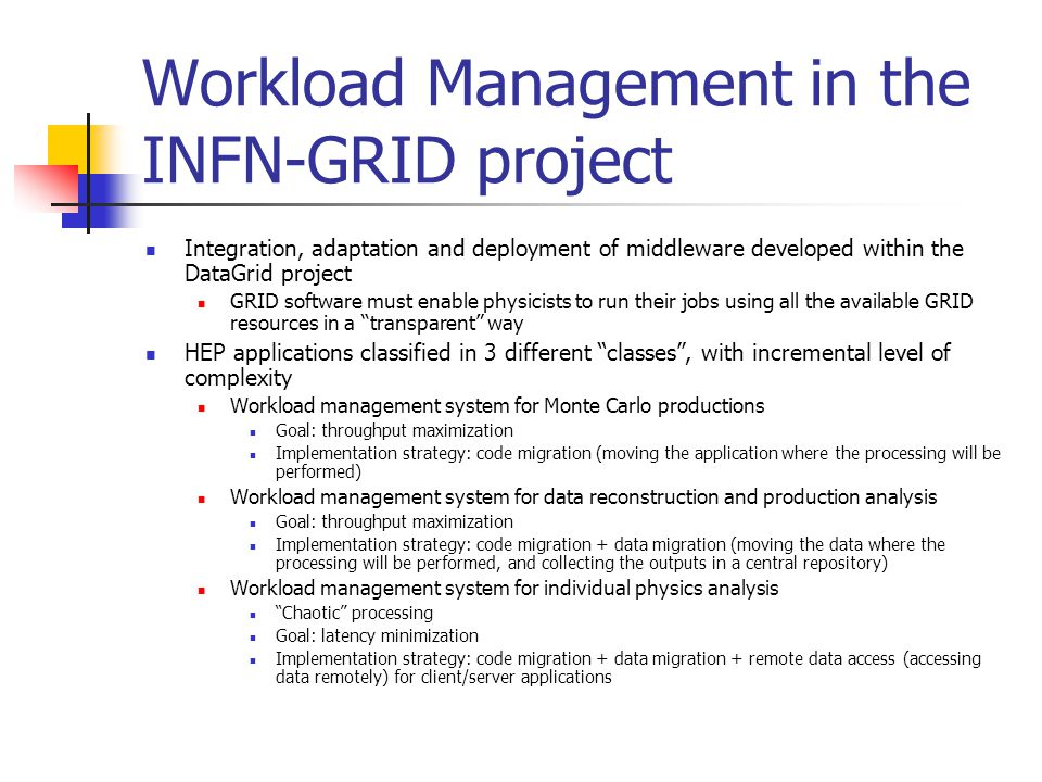 Workload Management in the INFN-GRID project Integration, adaptation and deployment of middleware developed within the DataGrid project GRID software must enable physicists to run their jobs using all the available GRID resources in a transparent way HEP applications classified in 3 different classes , with incremental level of complexity Workload management system for Monte Carlo productions Goal: throughput maximization Implementation strategy: code migration (moving the application where the processing will be performed) Workload management system for data reconstruction and production analysis Goal: throughput maximization Implementation strategy: code migration + data migration (moving the data where the processing will be performed, and collecting the outputs in a central repository) Workload management system for individual physics analysis Chaotic processing Goal: latency minimization Implementation strategy: code migration + data migration + remote data access (accessing data remotely) for client/server applications