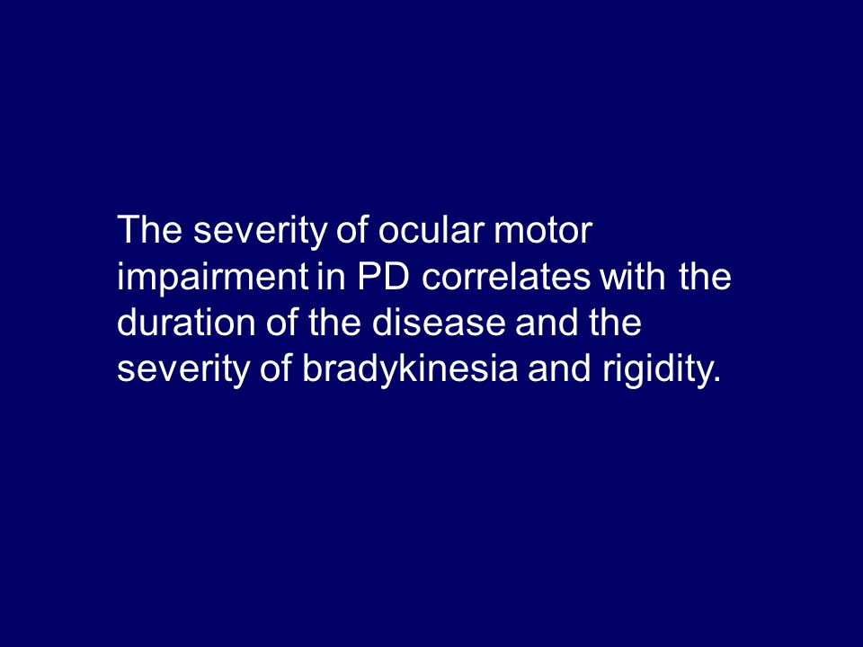 The severity of ocular motor impairment in PD correlates with the duration of the disease and the severity of bradykinesia and rigidity.