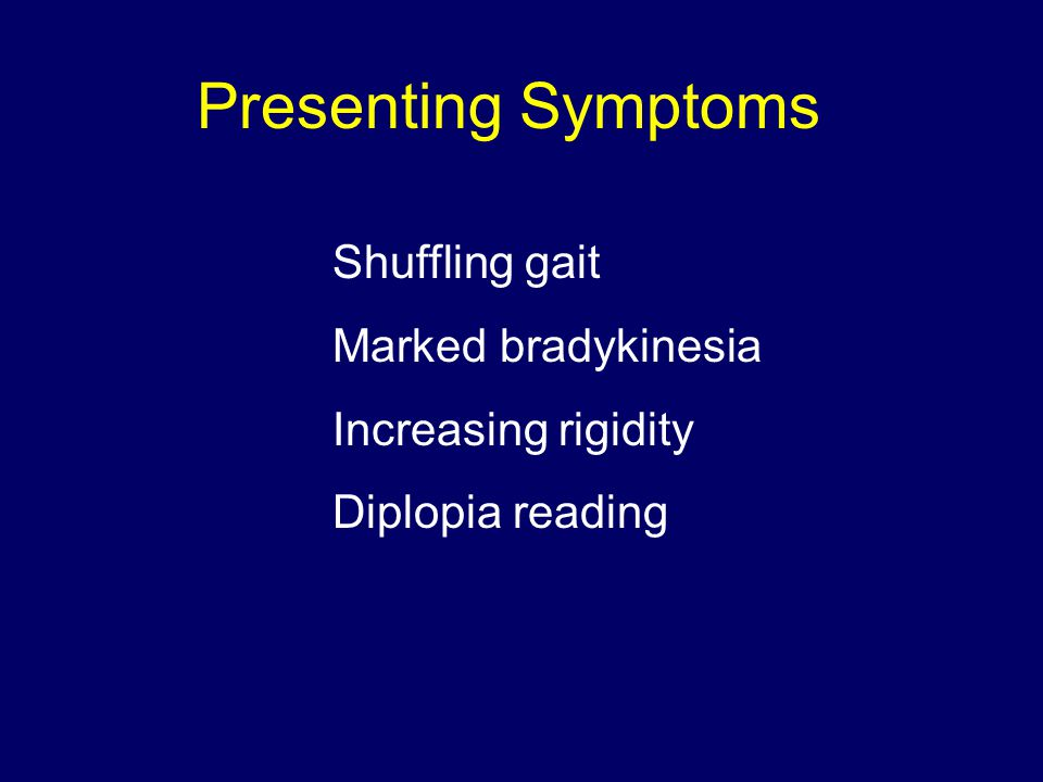 Presenting Symptoms Shuffling gait Marked bradykinesia Increasing rigidity Diplopia reading