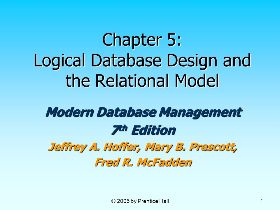 © 2005 by Prentice Hall 1 Chapter 5: Logical Database Design and the Relational Model Modern Database Management 7 th Edition Jeffrey A.