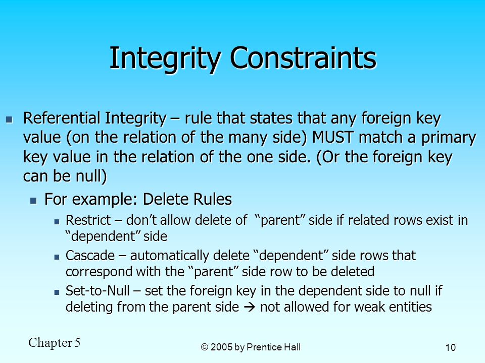 Chapter 5 © 2005 by Prentice Hall 10 Integrity Constraints Referential Integrity – rule that states that any foreign key value (on the relation of the many side) MUST match a primary key value in the relation of the one side.
