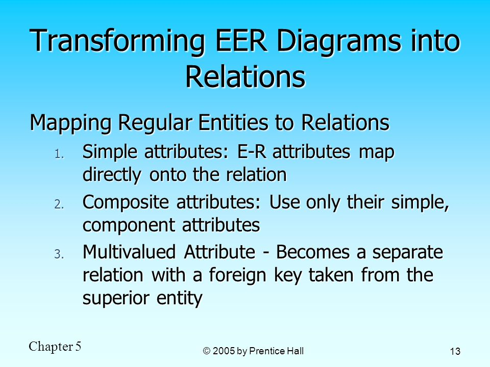 Chapter 5 © 2005 by Prentice Hall 13 Transforming EER Diagrams into Relations Mapping Regular Entities to Relations 1.