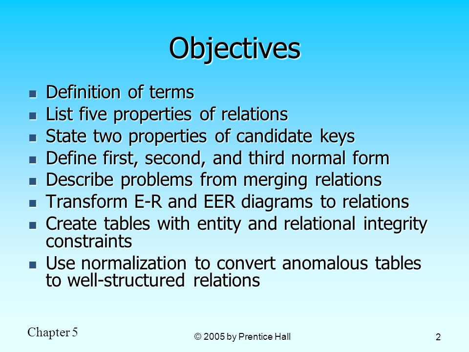 Chapter 5 © 2005 by Prentice Hall 2 Objectives Definition of terms Definition of terms List five properties of relations List five properties of relations State two properties of candidate keys State two properties of candidate keys Define first, second, and third normal form Define first, second, and third normal form Describe problems from merging relations Describe problems from merging relations Transform E-R and EER diagrams to relations Transform E-R and EER diagrams to relations Create tables with entity and relational integrity constraints Create tables with entity and relational integrity constraints Use normalization to convert anomalous tables to well-structured relations Use normalization to convert anomalous tables to well-structured relations