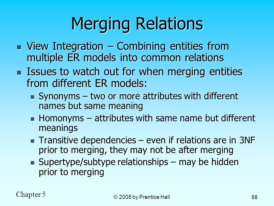 Chapter 5 © 2005 by Prentice Hall 56 Merging Relations View Integration – Combining entities from multiple ER models into common relations View Integration – Combining entities from multiple ER models into common relations Issues to watch out for when merging entities from different ER models: Issues to watch out for when merging entities from different ER models: Synonyms – two or more attributes with different names but same meaning Synonyms – two or more attributes with different names but same meaning Homonyms – attributes with same name but different meanings Homonyms – attributes with same name but different meanings Transitive dependencies – even if relations are in 3NF prior to merging, they may not be after merging Transitive dependencies – even if relations are in 3NF prior to merging, they may not be after merging Supertype/subtype relationships – may be hidden prior to merging Supertype/subtype relationships – may be hidden prior to merging