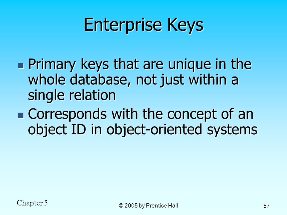 Chapter 5 © 2005 by Prentice Hall 57 Enterprise Keys Primary keys that are unique in the whole database, not just within a single relation Primary keys that are unique in the whole database, not just within a single relation Corresponds with the concept of an object ID in object-oriented systems Corresponds with the concept of an object ID in object-oriented systems