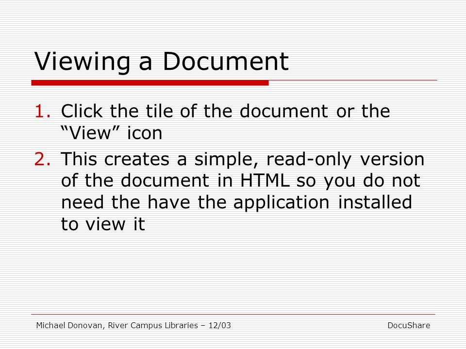 DocuShareMichael Donovan, River Campus Libraries – 12/03 Viewing a Document 1.Click the tile of the document or the View icon 2.This creates a simple, read-only version of the document in HTML so you do not need the have the application installed to view it
