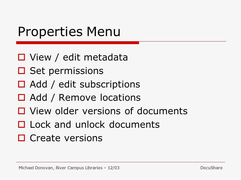 DocuShareMichael Donovan, River Campus Libraries – 12/03 Properties Menu  View / edit metadata  Set permissions  Add / edit subscriptions  Add / Remove locations  View older versions of documents  Lock and unlock documents  Create versions