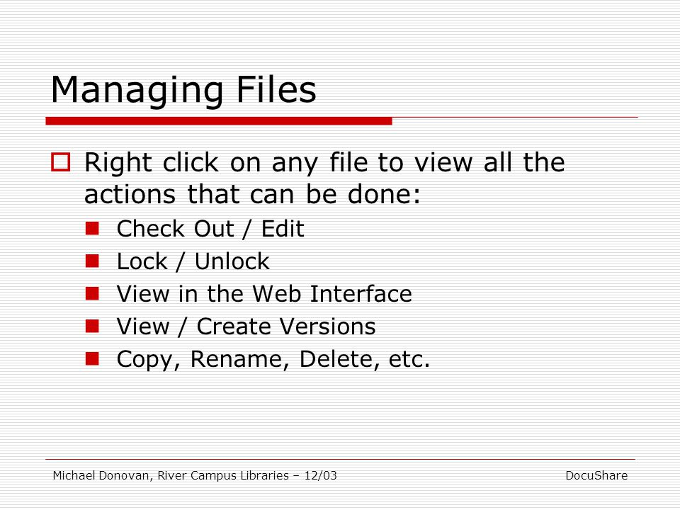 DocuShareMichael Donovan, River Campus Libraries – 12/03 Managing Files  Right click on any file to view all the actions that can be done: Check Out / Edit Lock / Unlock View in the Web Interface View / Create Versions Copy, Rename, Delete, etc.