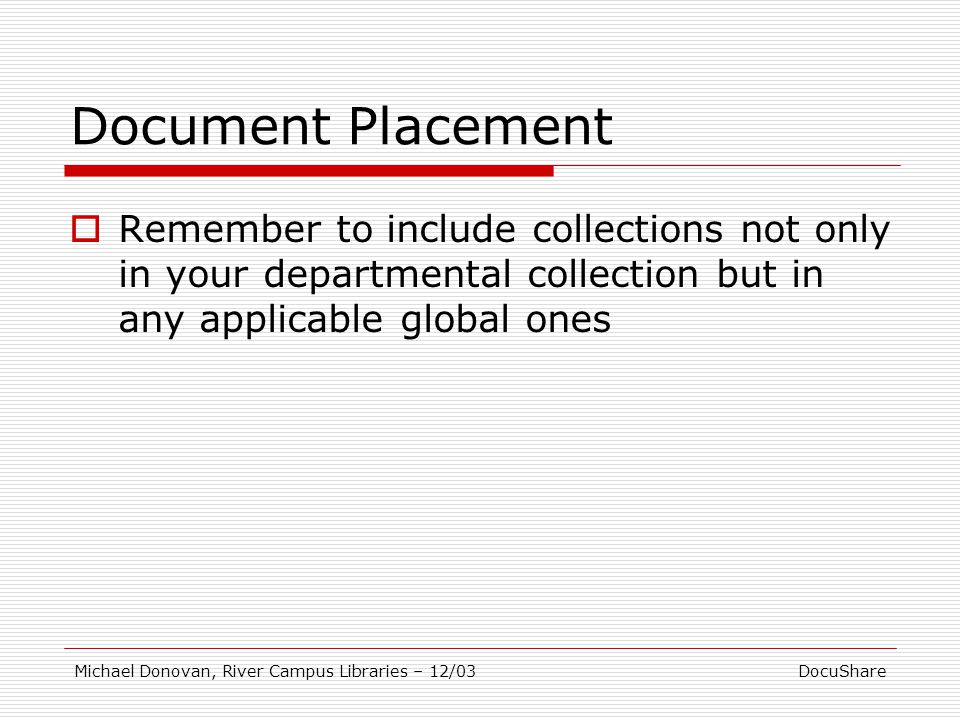 DocuShareMichael Donovan, River Campus Libraries – 12/03 Document Placement  Remember to include collections not only in your departmental collection but in any applicable global ones