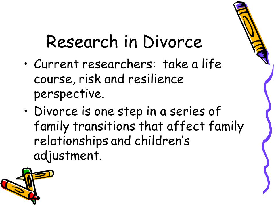 Research in Divorce Current researchers: take a life course, risk and resilience perspective.