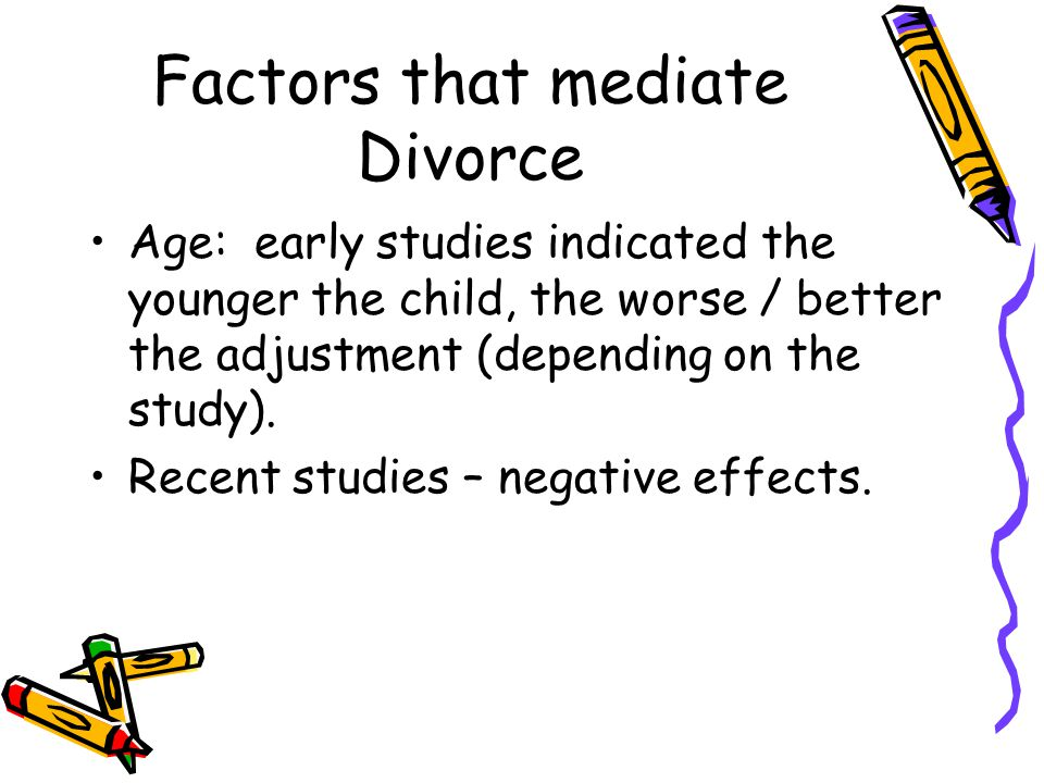 Factors that mediate Divorce Age: early studies indicated the younger the child, the worse / better the adjustment (depending on the study).