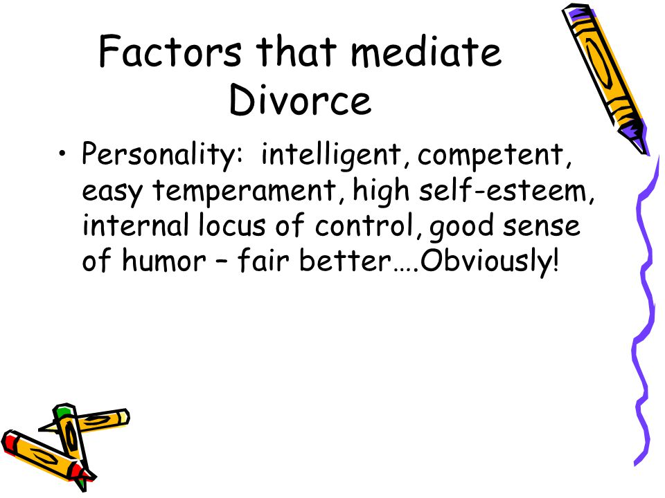 Factors that mediate Divorce Personality: intelligent, competent, easy temperament, high self-esteem, internal locus of control, good sense of humor – fair better….Obviously!