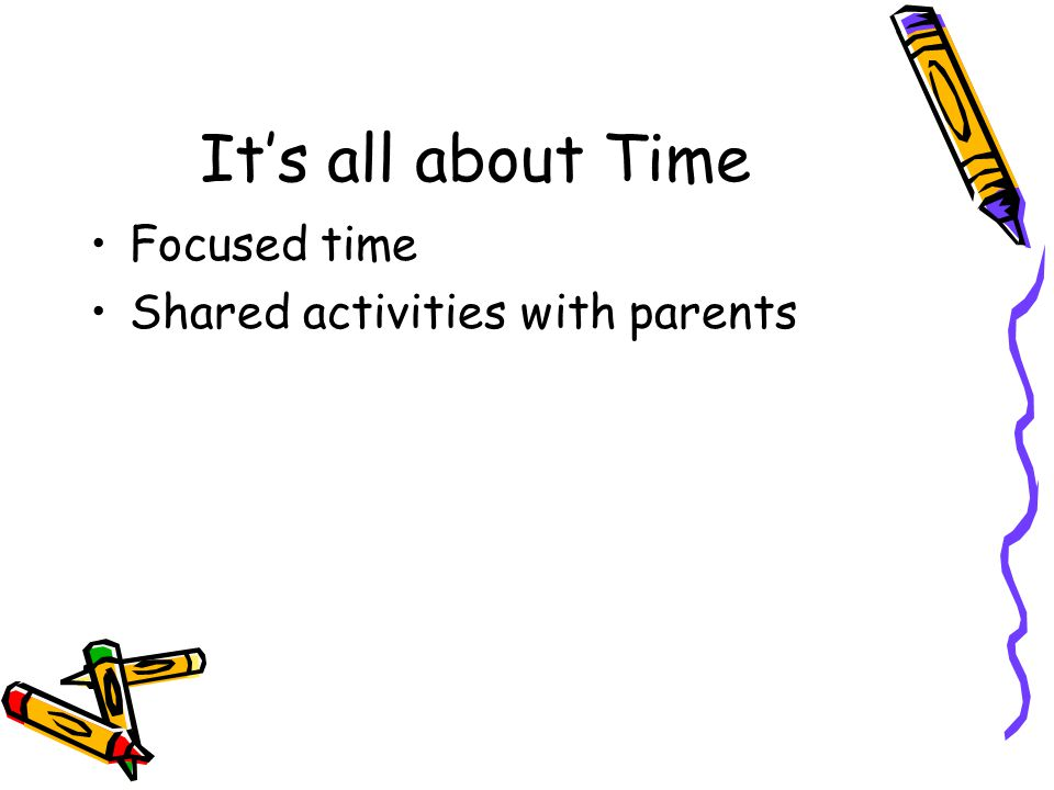 It's all about Time Focused time Shared activities with parents