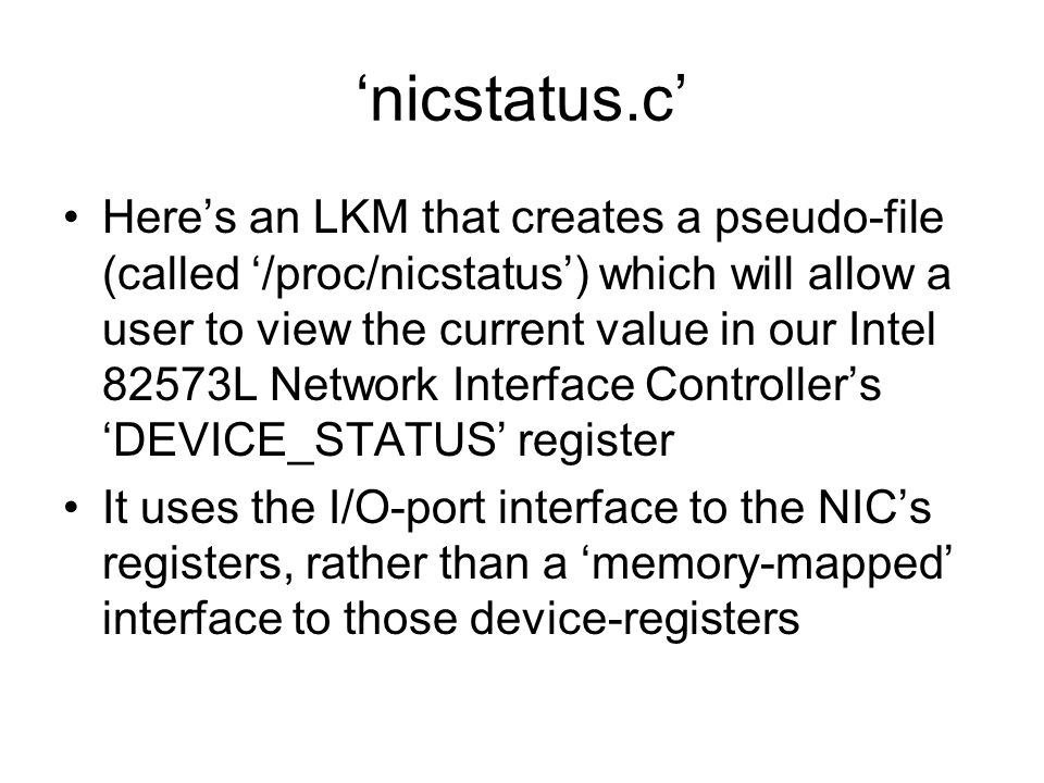 'nicstatus.c' Here's an LKM that creates a pseudo-file (called '/proc/nicstatus') which will allow a user to view the current value in our Intel 82573L Network Interface Controller's 'DEVICE_STATUS' register It uses the I/O-port interface to the NIC's registers, rather than a 'memory-mapped' interface to those device-registers