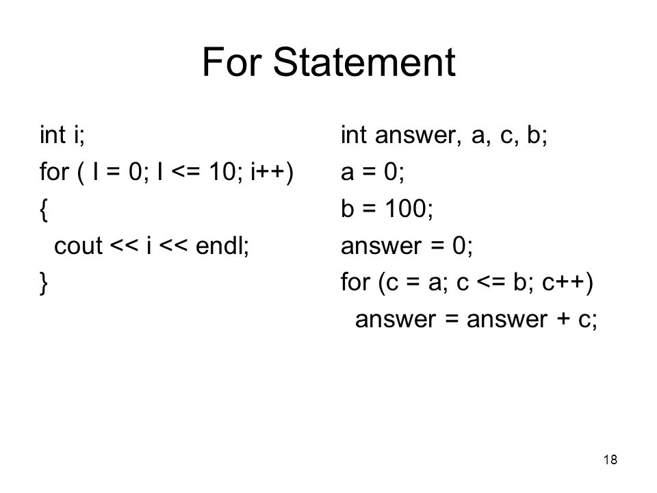 18 For Statement int i; for ( I = 0; I <= 10; i++) { cout << i << endl; } int answer, a, c, b; a = 0; b = 100; answer = 0; for (c = a; c <= b; c++) answer = answer + c;