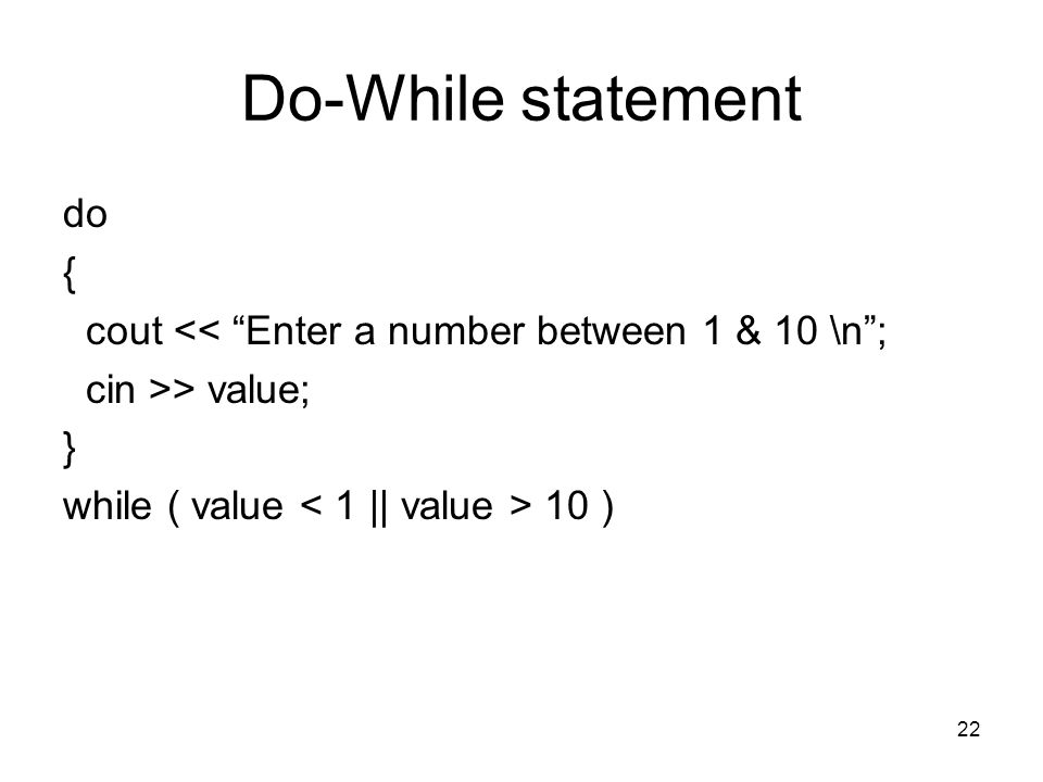 22 Do-While statement do { cout << Enter a number between 1 & 10 \n ; cin >> value; } while ( value 10 )