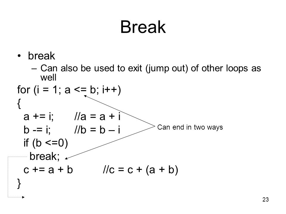 23 Break break –Can also be used to exit (jump out) of other loops as well for (i = 1; a <= b; i++) { a += i;//a = a + i b -= i;//b = b – i if (b <=0) break; c += a + b//c = c + (a + b) } Can end in two ways