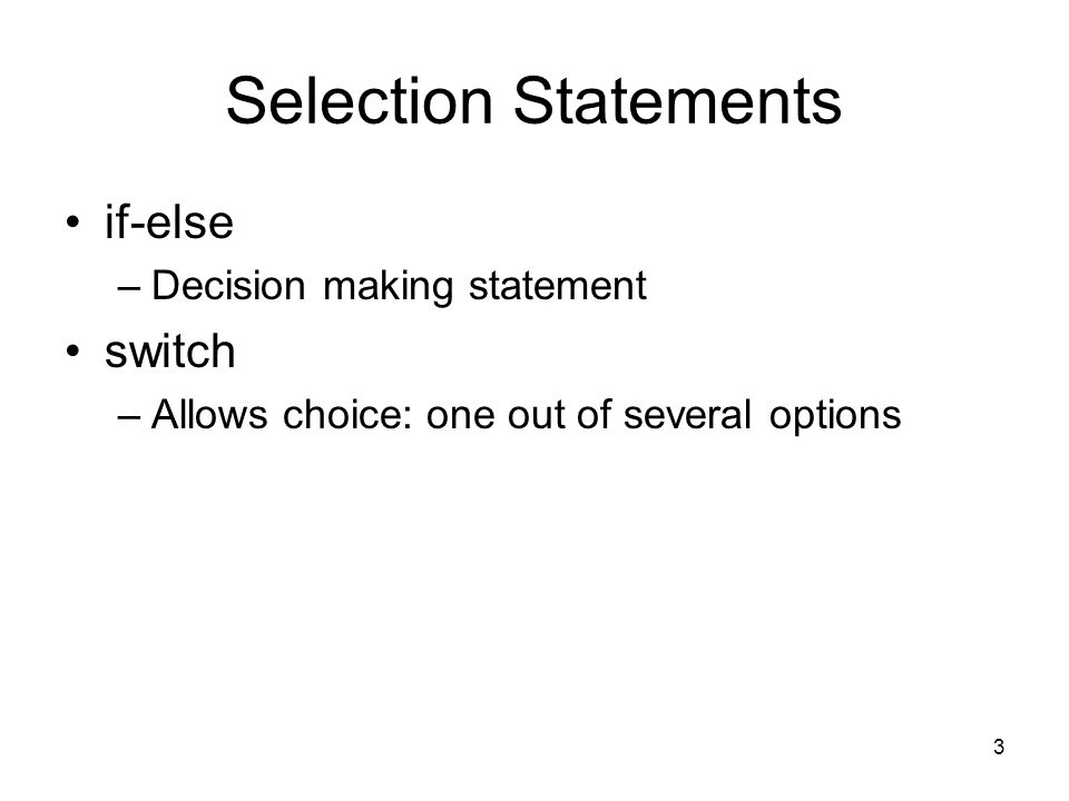 3 Selection Statements if-else –Decision making statement switch –Allows choice: one out of several options