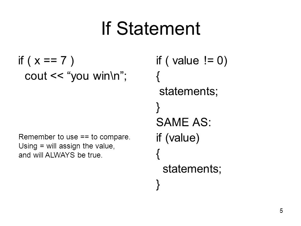5 If Statement if ( x == 7 ) cout << you win\n ; if ( value != 0) { statements; } SAME AS: if (value) { statements; } Remember to use == to compare.