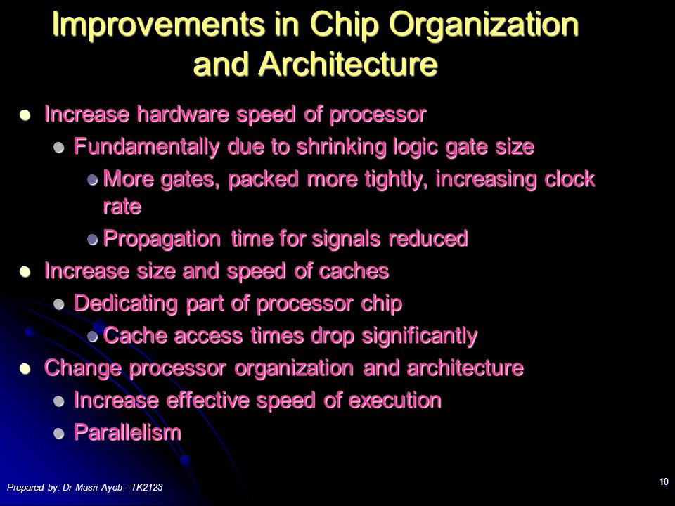 Prepared by: Dr Masri Ayob - TK Improvements in Chip Organization and Architecture Increase hardware speed of processor Increase hardware speed of processor Fundamentally due to shrinking logic gate size Fundamentally due to shrinking logic gate size More gates, packed more tightly, increasing clock rate More gates, packed more tightly, increasing clock rate Propagation time for signals reduced Propagation time for signals reduced Increase size and speed of caches Increase size and speed of caches Dedicating part of processor chip Dedicating part of processor chip Cache access times drop significantly Cache access times drop significantly Change processor organization and architecture Change processor organization and architecture Increase effective speed of execution Increase effective speed of execution Parallelism Parallelism