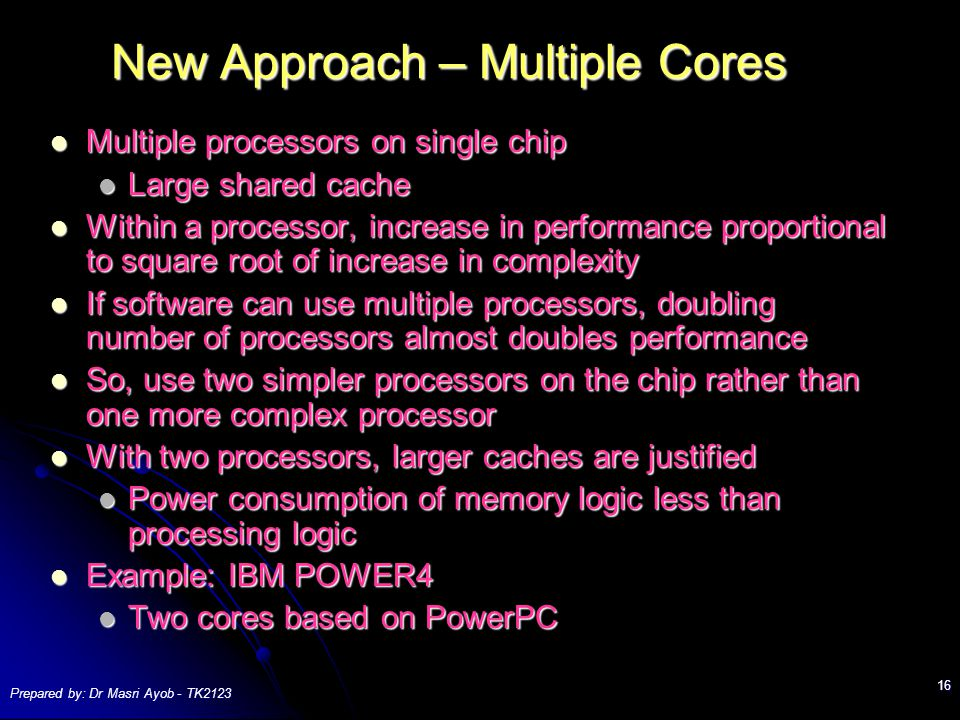 Prepared by: Dr Masri Ayob - TK New Approach – Multiple Cores Multiple processors on single chip Multiple processors on single chip Large shared cache Large shared cache Within a processor, increase in performance proportional to square root of increase in complexity Within a processor, increase in performance proportional to square root of increase in complexity If software can use multiple processors, doubling number of processors almost doubles performance If software can use multiple processors, doubling number of processors almost doubles performance So, use two simpler processors on the chip rather than one more complex processor So, use two simpler processors on the chip rather than one more complex processor With two processors, larger caches are justified With two processors, larger caches are justified Power consumption of memory logic less than processing logic Power consumption of memory logic less than processing logic Example: IBM POWER4 Example: IBM POWER4 Two cores based on PowerPC Two cores based on PowerPC