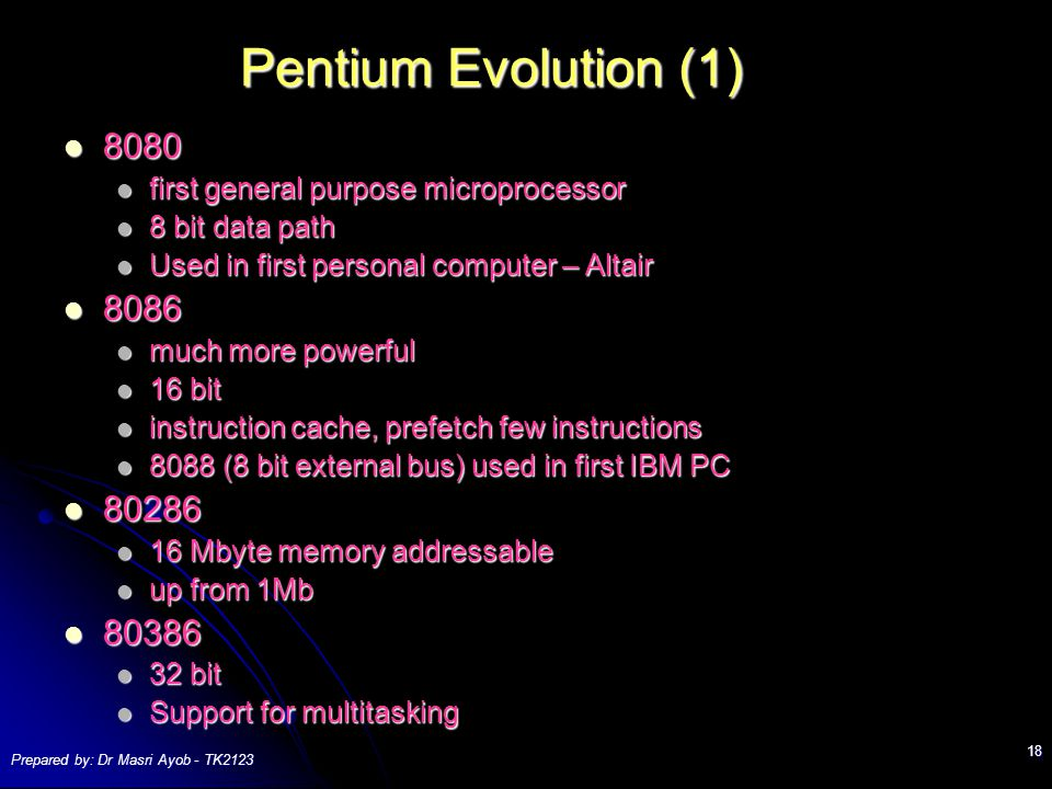 Prepared by: Dr Masri Ayob - TK Pentium Evolution (1) first general purpose microprocessor first general purpose microprocessor 8 bit data path 8 bit data path Used in first personal computer – Altair Used in first personal computer – Altair much more powerful much more powerful 16 bit 16 bit instruction cache, prefetch few instructions instruction cache, prefetch few instructions 8088 (8 bit external bus) used in first IBM PC 8088 (8 bit external bus) used in first IBM PC Mbyte memory addressable 16 Mbyte memory addressable up from 1Mb up from 1Mb bit 32 bit Support for multitasking Support for multitasking