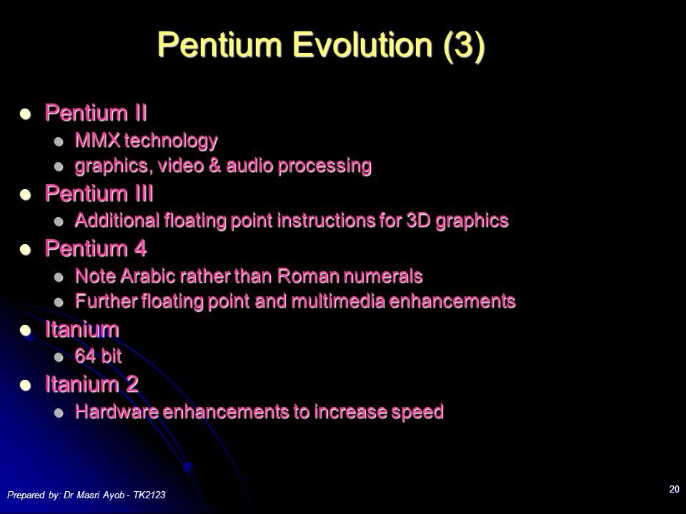 Prepared by: Dr Masri Ayob - TK Pentium Evolution (3) Pentium II Pentium II MMX technology MMX technology graphics, video & audio processing graphics, video & audio processing Pentium III Pentium III Additional floating point instructions for 3D graphics Additional floating point instructions for 3D graphics Pentium 4 Pentium 4 Note Arabic rather than Roman numerals Note Arabic rather than Roman numerals Further floating point and multimedia enhancements Further floating point and multimedia enhancements Itanium Itanium 64 bit 64 bit Itanium 2 Itanium 2 Hardware enhancements to increase speed Hardware enhancements to increase speed